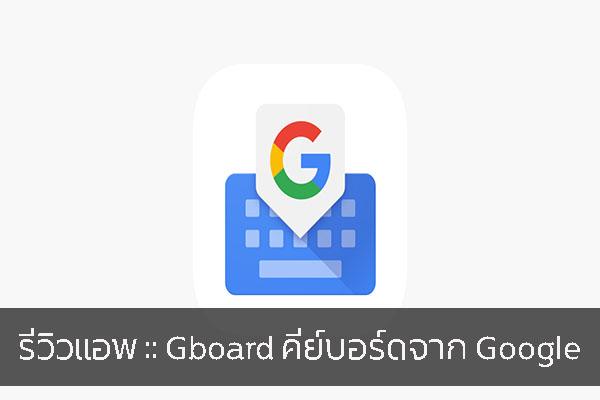 รีวิวแอพ :: Gboard คีย์บอร์ดจาก Google วงการไอที โปรแกรมใหม่ Gboard Review