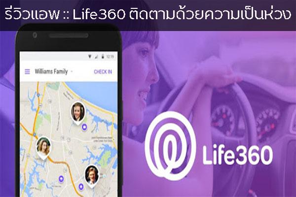 รีวิวแอพ :: Life360 ติดตามด้วยความเป็นห่วง วงการไอที โปรแกรมใหม่ Review Life360