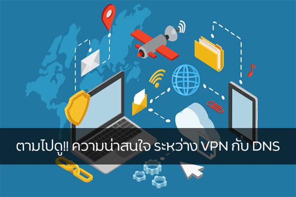 ตามไปดู!! ความน่าสนใจ ระหว่าง VPN กับ DNS วงการไอที โปรแกรมใหม่ แนะนำแอพ VPN-DNSคืออะไร
