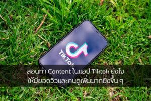 สอนทำ Content ในแอป Tiktok ยังไง ให้มียอดวิวและคนดูเพิ่มมากยิ่งขึ้น ๆ