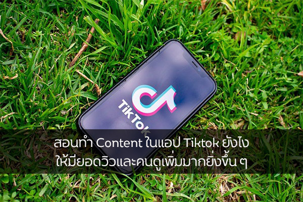 สอนทำ Content ในแอป Tiktok ยังไง ให้มียอดวิวและคนดูเพิ่มมากยิ่งขึ้น ๆ วงการไอที โปรแกรมใหม่ แนะนำแอพ Tiktok