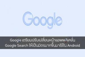 Google เตรียมปรับเปลี่ยนหน้าแอพพลิเคชั่น Google Search ให้เป็นมิตรมากขึ้น