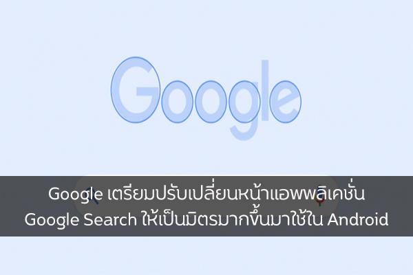 Google เตรียมปรับเปลี่ยนหน้าแอพพลิเคชั่น Google Search ให้เป็นมิตรมากขึ้น วงการไอที โปรแกรมใหม่ แนะนำแอพ Google GoogleSearch