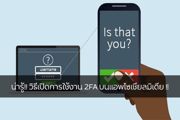 น่ารู้!! วิธีเปิดการใช้งาน 2FA บนแอพโซเชียลมิเดีย !! วงการไอที โปรแกรมใหม่ แนะนำแอพ 2FA