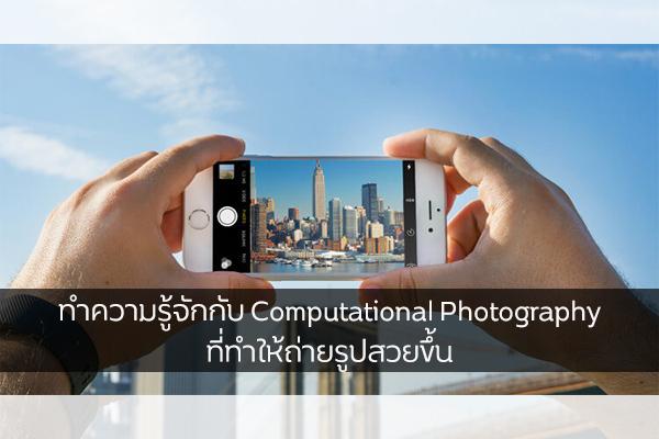 ทำความรู้จักกับ Computational Photography ที่ทำให้ถ่ายรูปสวยขึ้น วงการไอที โปรแกรมใหม่ แนะนำแอพ ComputationalPhotography