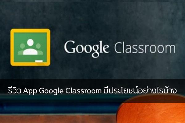 รีวิว App Google Classroom มีประโยชน์อย่างไรบ้าง วงการไอที โปรแกรมใหม่ แนะนำแอพ GoogleClassroom