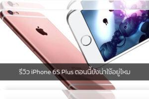 รีวิว iPhone 6S Plus ตอนนี้ยังน่าใช้อยู่ไหม