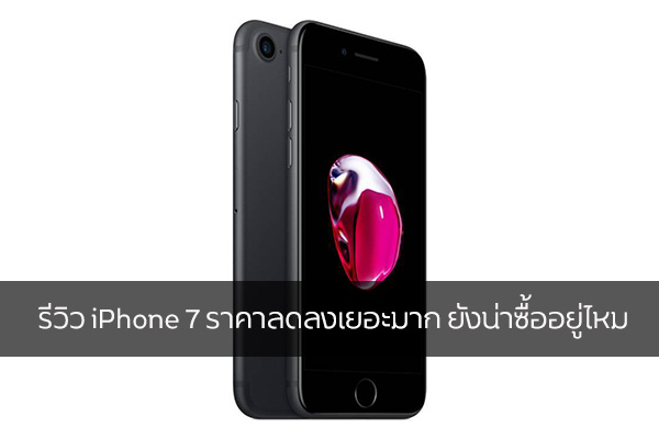 รีวิว iPhone 7 ราคาลดลงเยอะมาก ยังน่าซื้ออยู่ไหม วงการไอที โปรแกรมใหม่ แนะนำแอพ รีวิวโทรศัพท์ iPhone7