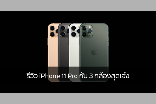 รีวิว iPhone 11 Pro กับ 3 กล้องสุดเจ๋ง วงการไอที โปรแกรมใหม่ แนะนำแอพ รีวิวโทรศัพท์ iPhone11Pro
