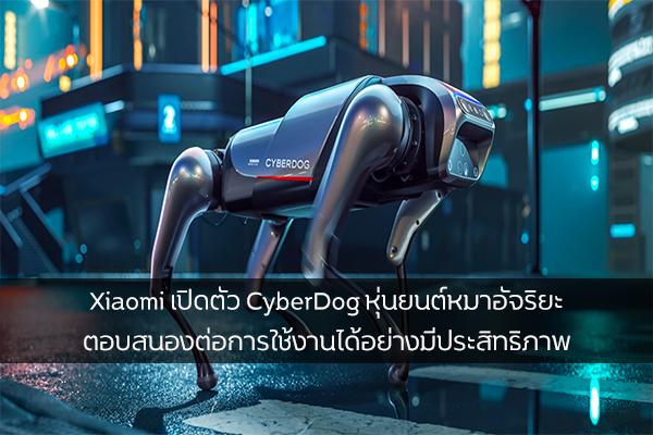 Xiaomi เปิดตัว CyberDog หุ่นยนต์หมาอัจริยะ ตอบสนองต่อการใช้งานได้อย่างมีประสิทธิภาพ วงการไอทีโปรแกรมใหม่ แนะนำแอพ Xiaomi CyberDog