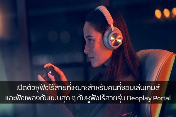 เปิดตัวหูฟังไร้สายที่เหมาะสำหรับคนที่ชอบเล่นเกมส์และฟังเพลงกันแบบสุด ๆ กับหูฟังไร้สายรุ่น Beoplay Portal วงการไอทีโปรแกรมใหม่ แนะนำแอพ รีวิวโทรศัพท์ หูฟังไร้BeoplayPortal