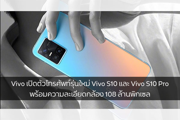 Vivo เปิดตัวโทรศัพท์รุ่นใหม่ Vivo S10 และ Vivo S10 Pro พร้อมความละเอียดกล้อง 108 ล้านพิกเซล วงการไอทีโปรแกรมใหม่ แนะนำแอพ Vivo VivoS10