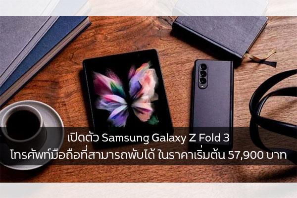 เปิดตัว Samsung Galaxy Z Fold 3 โทรศัพท์มือถือที่สามารถพับได้ ในราคาเริ่มต้น 57,900 บาท วงการไอทีโปรแกรมใหม่ แนะนำแอพ Samsung SamsungGalaxyZFold3