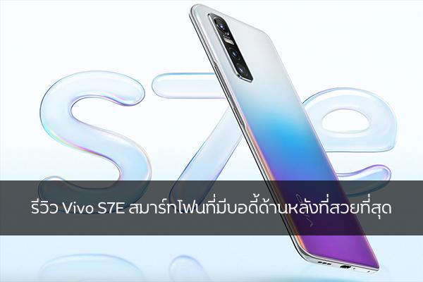 รีวิว Vivo S7E สมาร์ทโฟนที่มีบอดี้ด้านหลังที่สวยที่สุด วงการไอทีโปรแกรมใหม่ แนะนำแอพ VivoS7E