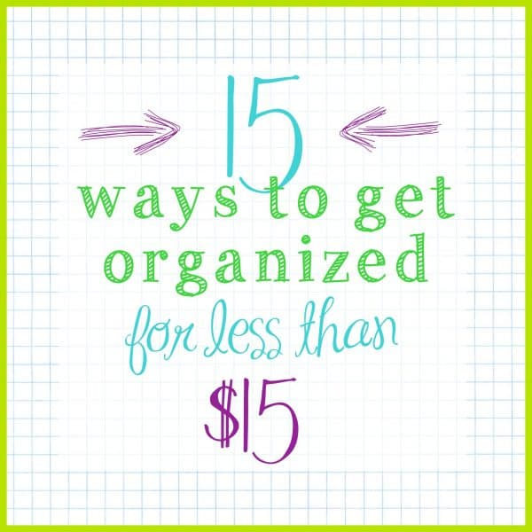 15 Ways to get organized for under $15 - Ask Anna Series