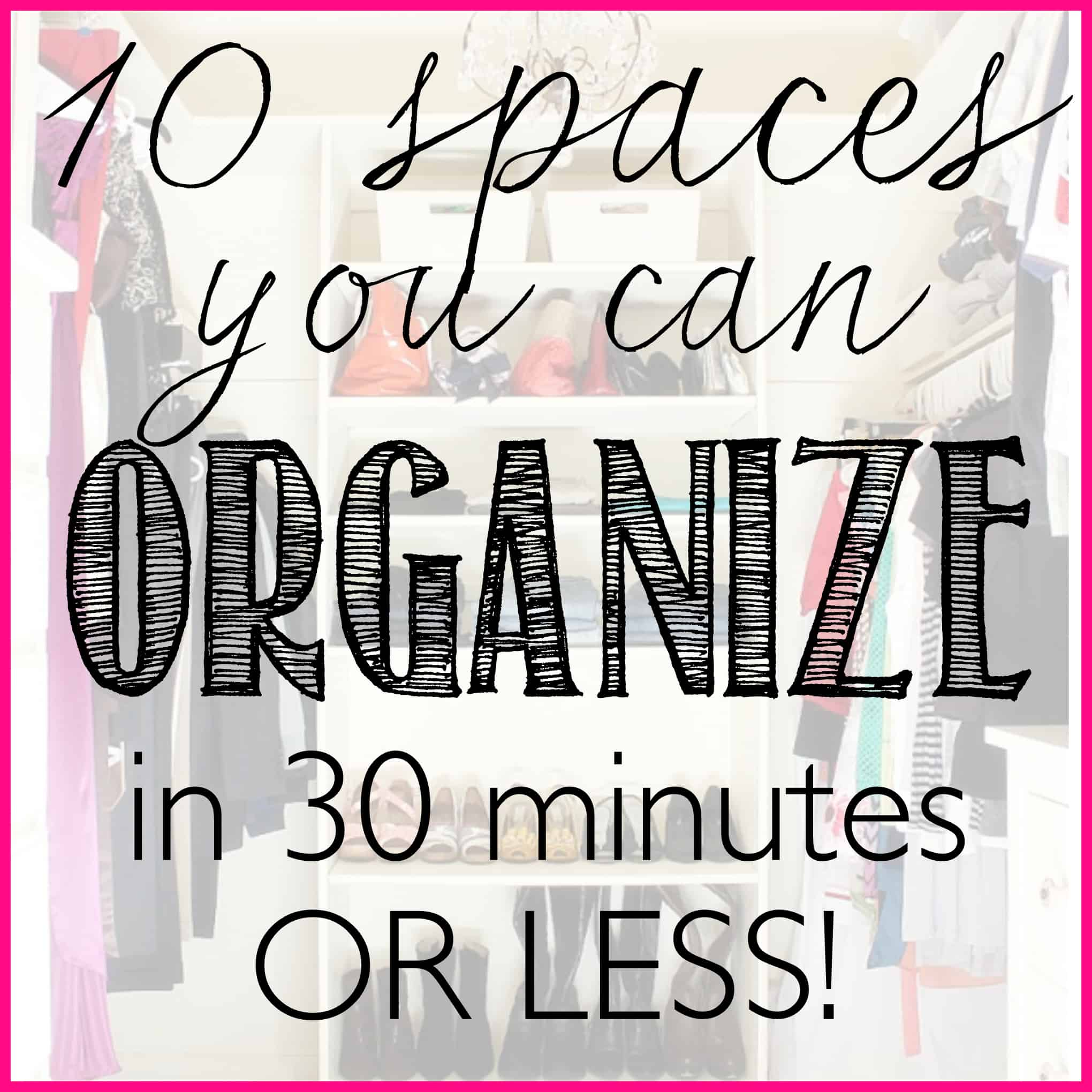 10 spaces you can organize in 30 minutes or less - a series that takes your limited time into consideration, and gives you the tools to organize your home   Ask Anna