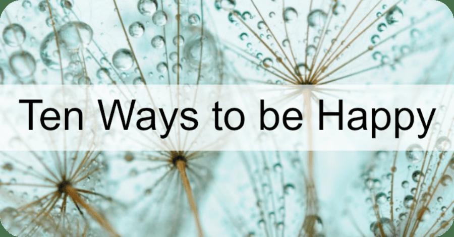 Ten Ways to Be Happy - https://healthpositiveinfo.com/ten-ways-to-be-happy.html