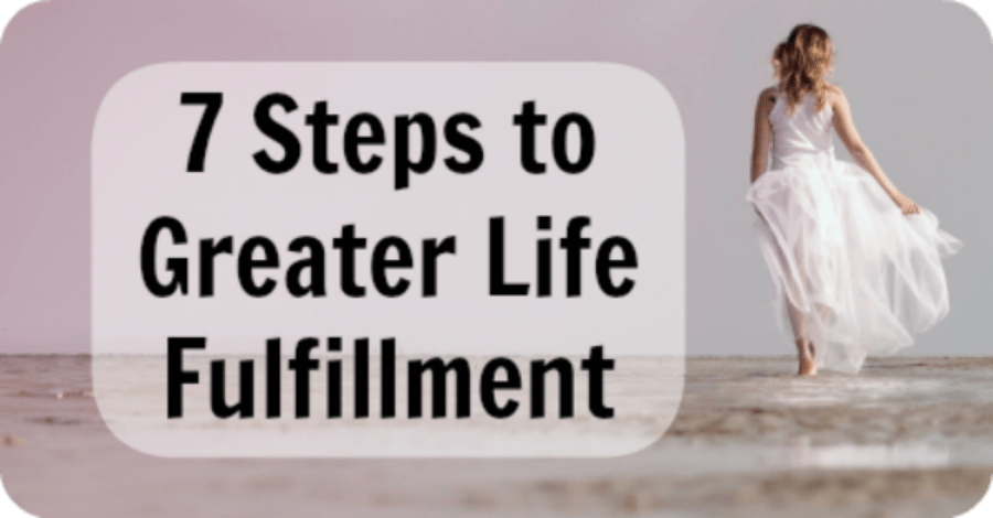 7 Steps to Greater Life Fulfillment - https://healthpositiveinfo.com/greater-life-fulfillment.html