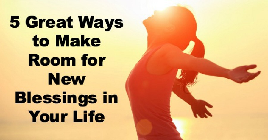 5 Great Ways to Make Room for New Blessings in Your Life