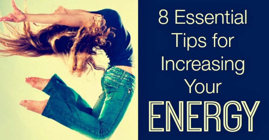 8 Essential Tips for Increasing Your Energy