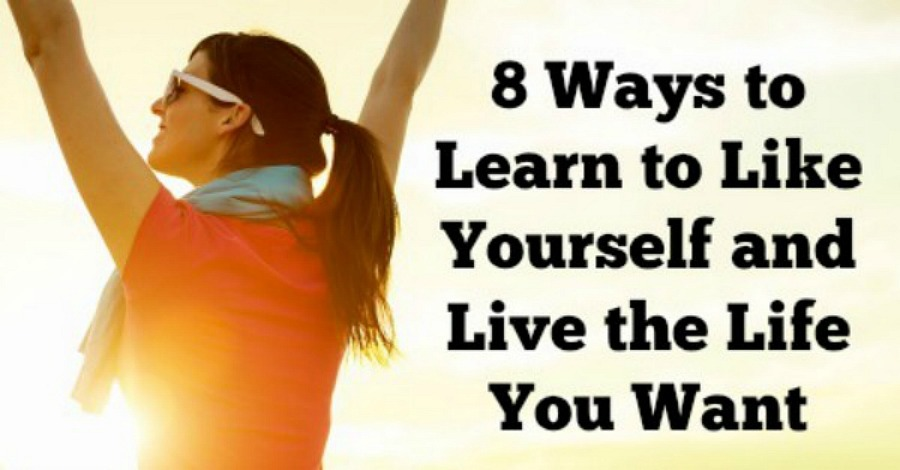 8 Ways to Learn to Like Yourself and Live the Life You Want