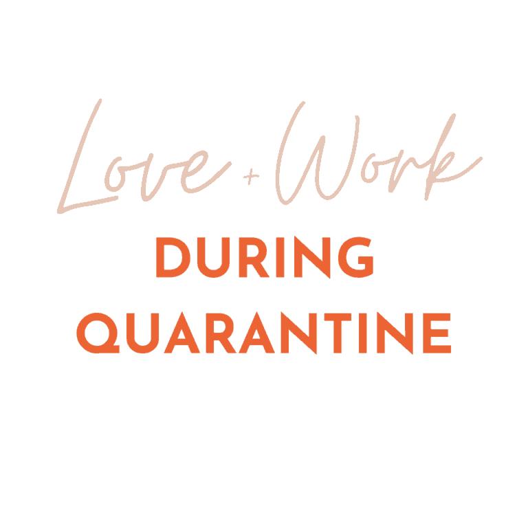 Love + Work During Quarantine