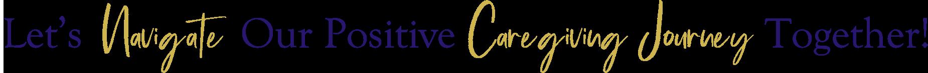 Let's Navigate Our Positive Caregiving Journey Together!
