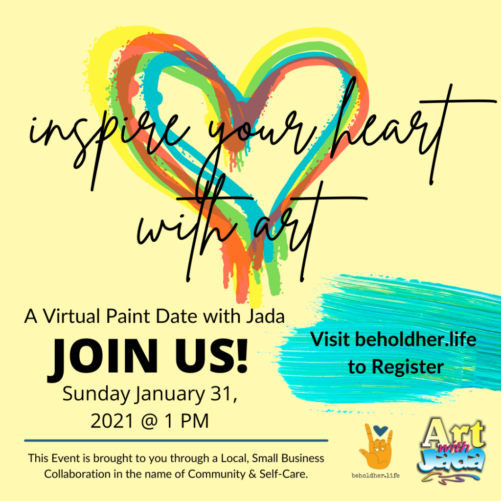 Inspire Your Heart with Art Virtual Paint Date with Jada Sunday January 25 @ 1 PM beholdher.life This event is brought to you through a local, small business collaboration in the name of Community & Self-Care