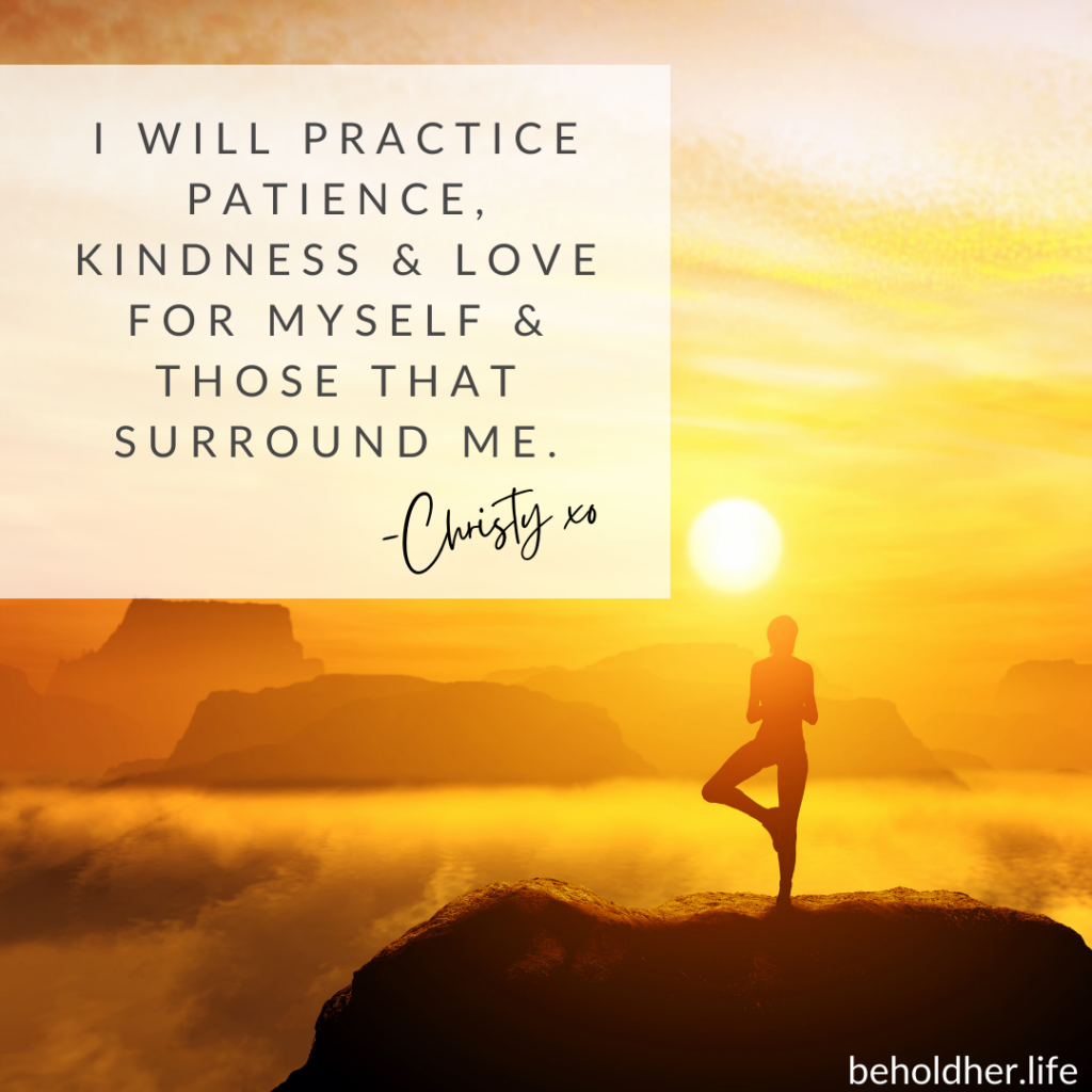 Mountain top scene at sunrise. Women meditating in yoga stance. A mantra message overlays the photograph. The Mantra reads: I will practice patience, kindness & love for myself & those that surround me. - Christy @beholdher.life Blog Article - When Seeds Are Planted - The Story of a Beginning