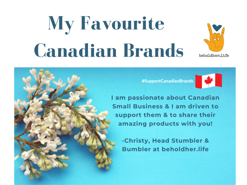 My Favourite Canadian Brands beholdher.life with the following message: I am passionate about Canadian Small Business & I am driven to support them & to share their amazing products with you! A message from Christy, Head Stumbler & Bumbler at beholdher.life