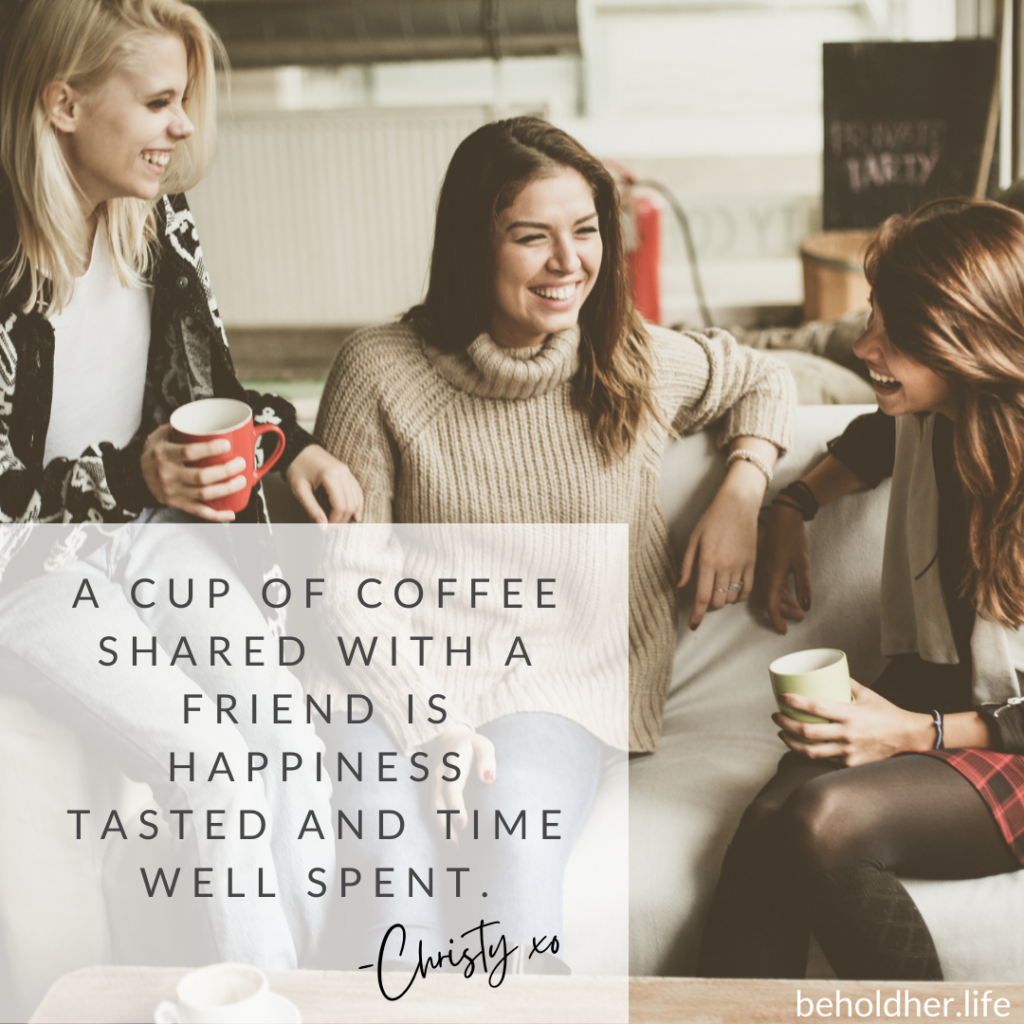 A cup of coffee shared with friends is happiness tasted and time well spent  -Christy kiss-hug beholdher.life