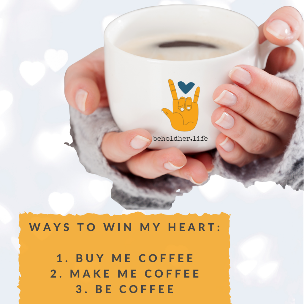 Ways to Win My Heart: 1. Buy Me Coffee 2. Make Me Coffee 3. Be Coffee  www.beholdher.life
