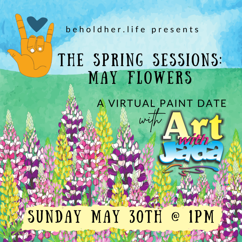 beholdher.life presents The Spring Sessions: May Flowers A Virtual Paint Date with Art with Jada Sunday May 30th @ 1 PM