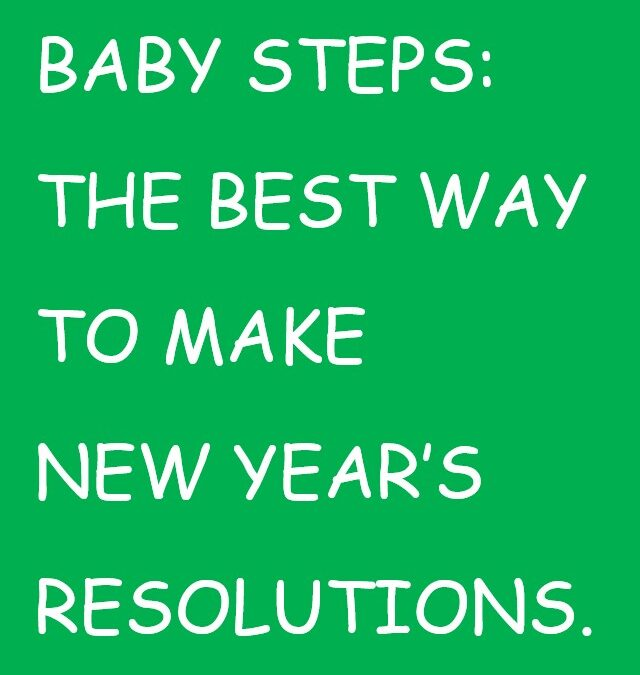 BABY STEPS : The Best Way to Make New Year's Resolutions.