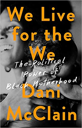 We Live for the We: The Political Power of Black Motherhood by Dani McClain