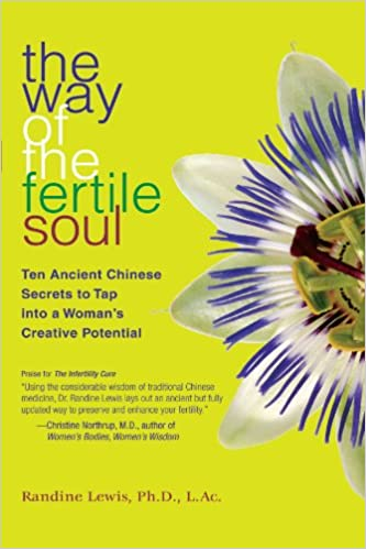 The Way of the Fertile Soul: Ten Ancient Chinese Secrets to Tap into a Woman's Creative Potential by Randine Lewis Ph.D. L.Ac.
