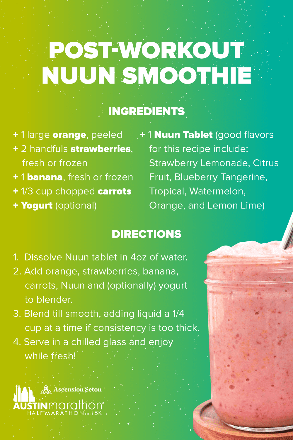 Boost your hydration and replace electrolytes post run with this Nuun smooth recipe. Ingredients/supplies - 1 large orange, 2 handfuls of strawberries, 1 banana, one third cup chopped carrots, yogurt (optional), one Nuun tablet. Directions - 1. Dissolve Nuun tablet in 4 ounces of water. 2. Add orange, strawberries, banana, carrots, Nuun, and yogurt (optional) to blender. 3. Blend until smooth. 4. Serve in chilled glass and enjoy!