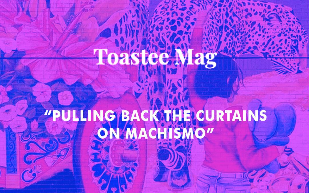 Toastee Magazine: Pulling Back the Curtains on Machismo