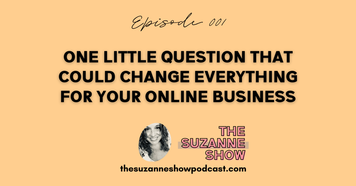 001 | One Little Question That Could Change Everything For Your Online Business