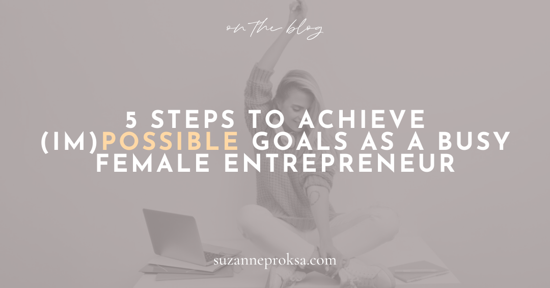 5 Steps to Achieve (Im)Possible Goals as a Busy Female Entrepreneur