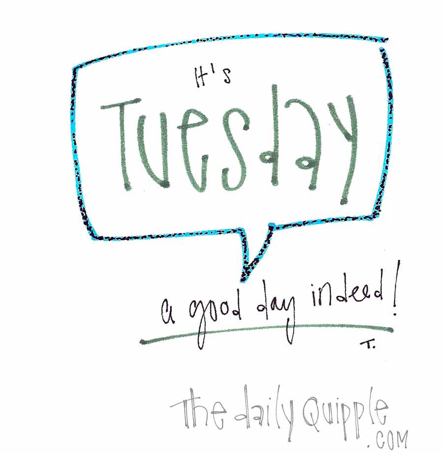 It's Tuesday, a good day indeed!