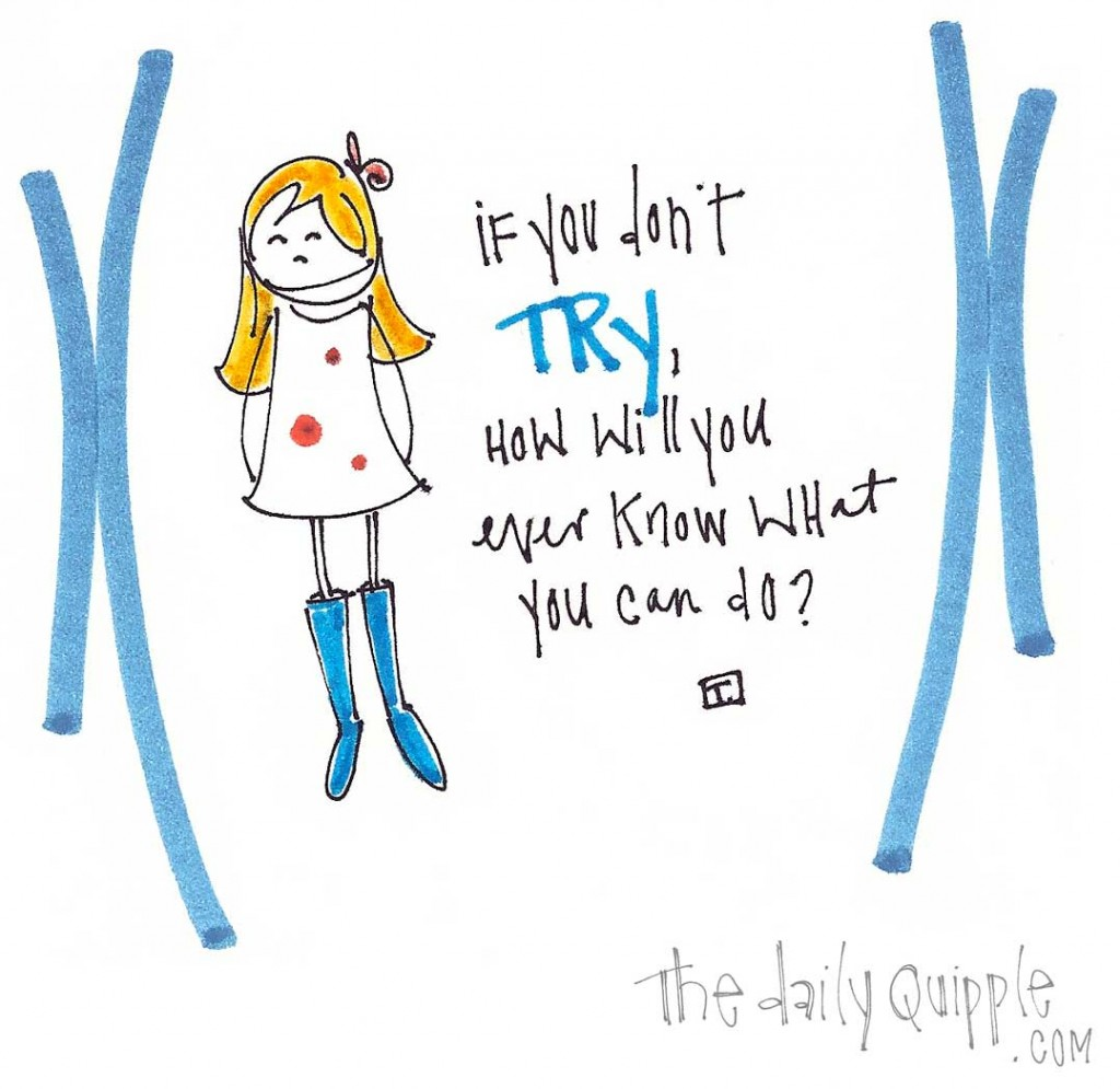 If you don't try, how will you ever know what you can do?