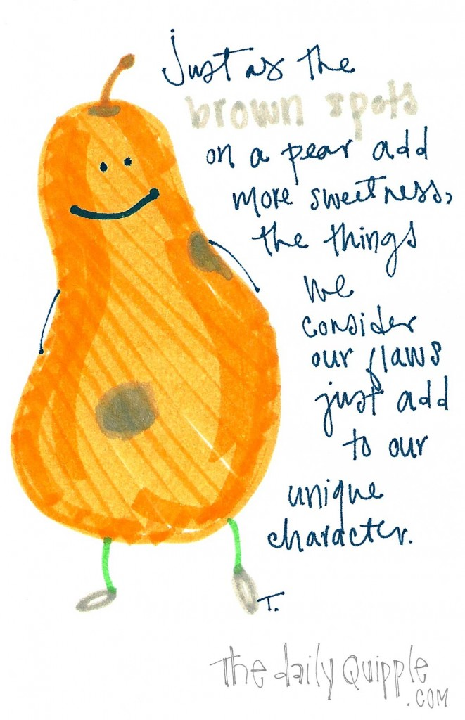 Just as the brown spots on a pear add more sweetness, the things we consider our flaws just add to our unique character.