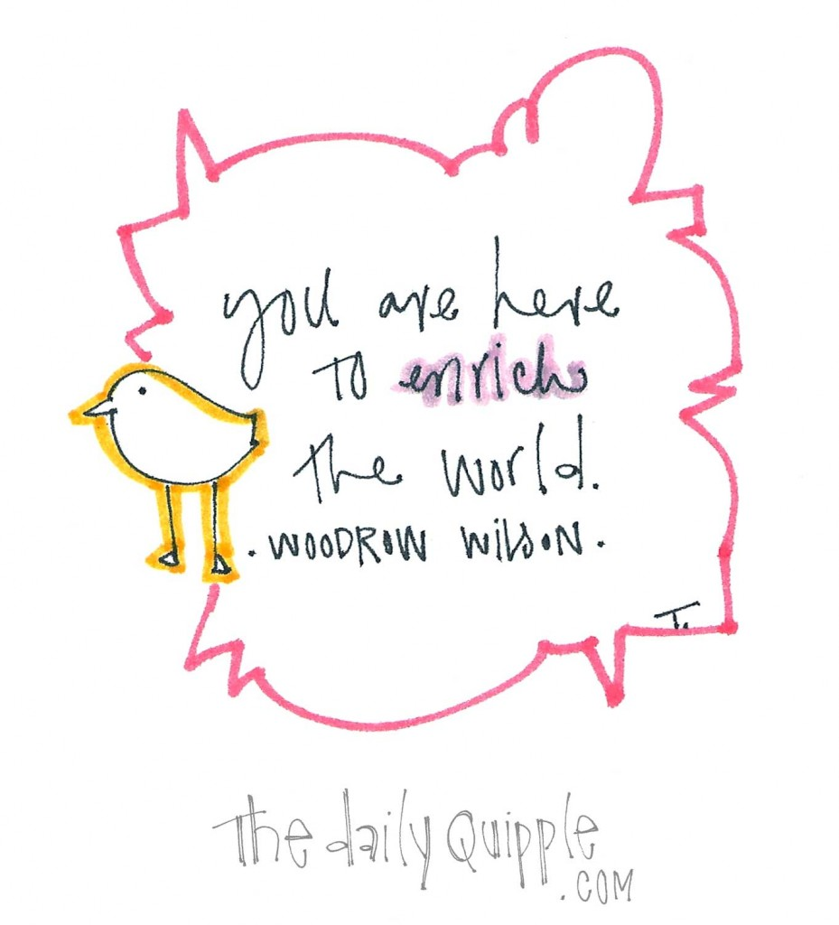 """""""You are here to enrich the world."""" -Woodrow Wilson"""