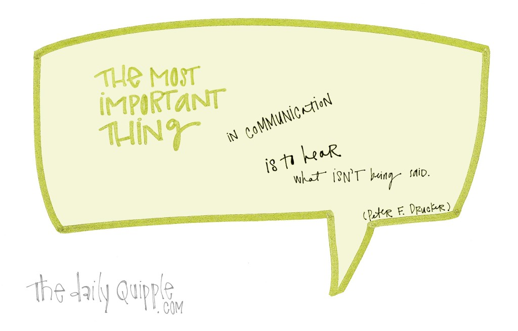 """""""The most important thing in communication is to hear what isn't being said."""" -Peter F. Drucker"""