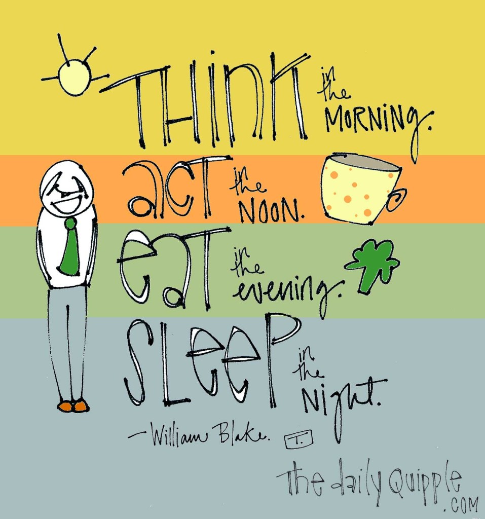 """""""Think in the morning. Act in the noon. Eat in the evening. Sleep in the night."""" -William Blake"""