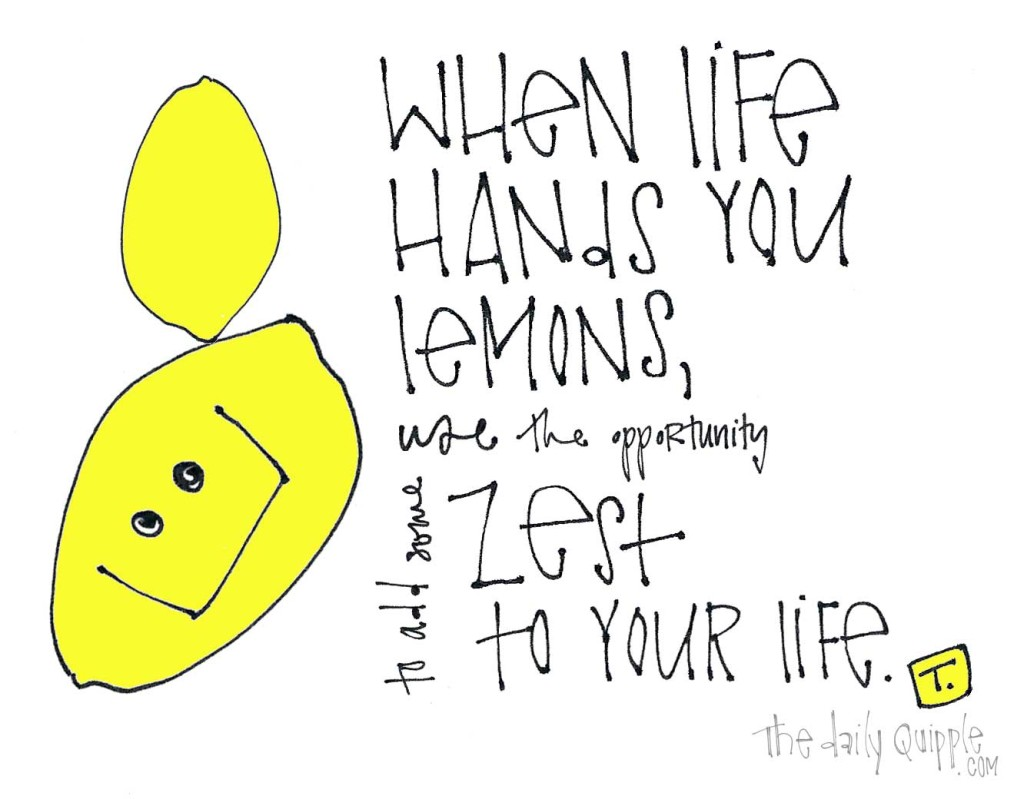 When life hands you lemons, use the opportunity to add more zest to your life.