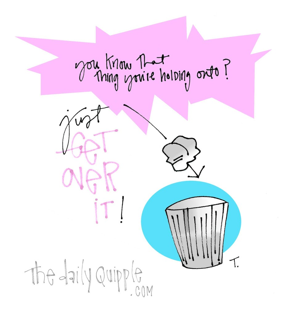 You know that thing you're holding onto? Just get over it!