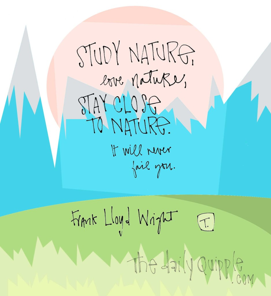 """""""Study nature, love nature, stay close to nature. It will never fail you."""" [Frank Lloyd Wright]"""
