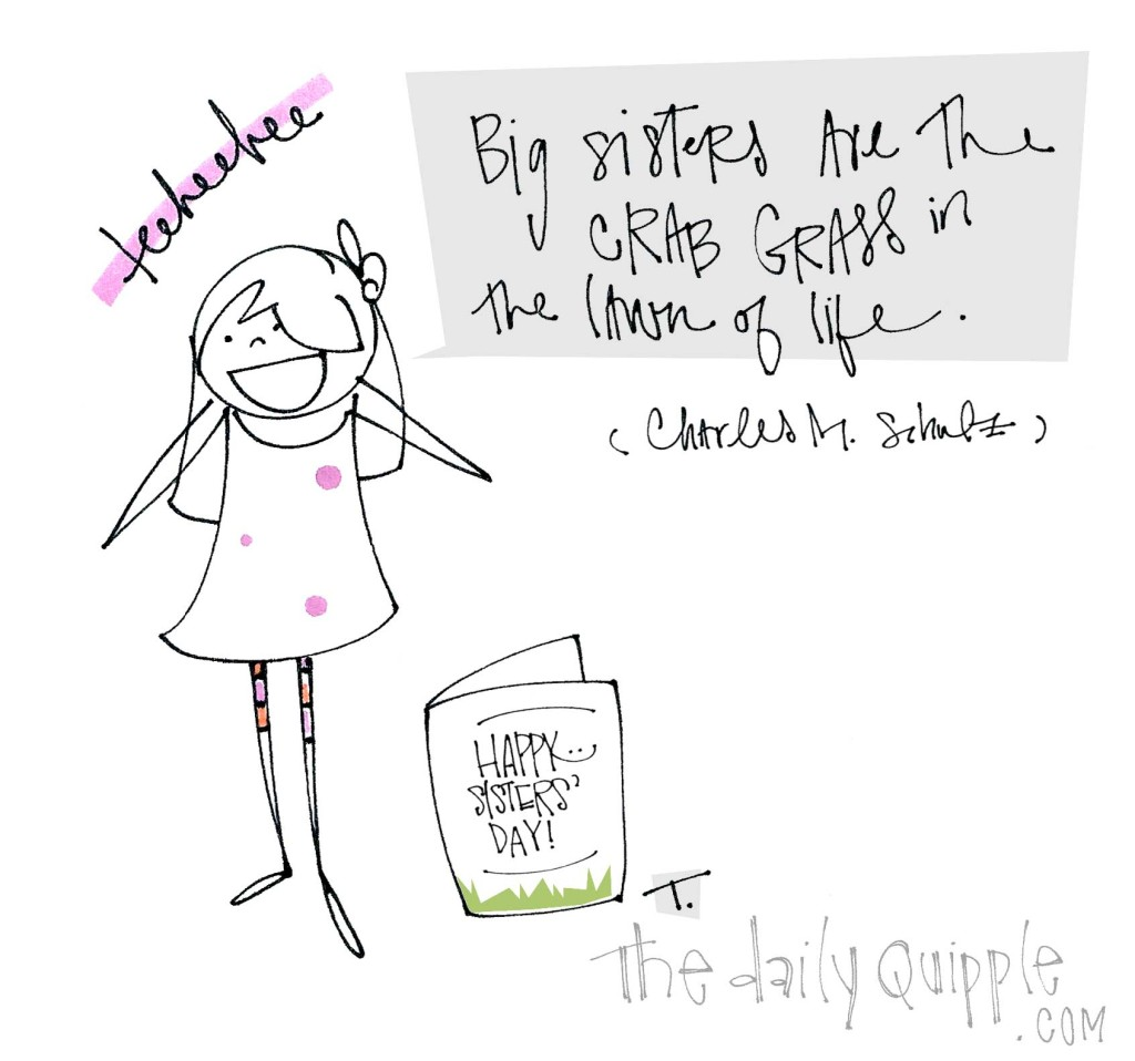 """""""Big sisters are the crab grass in the lawn of life."""" [Charles M. Schulz]"""
